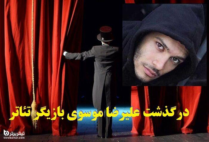 ماجرای درگذشت علیرضا موسوی بازیگر تئاتر