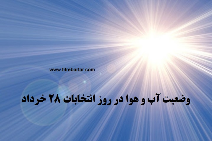 پیش بینی آب و هوا در روز انتخابات ۲۸ خرداد ۱۴۰۰